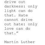 Darkness cannot drive out darkness: only light can do that.  Hate cannot drive o…
