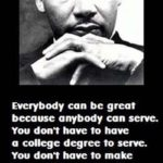 Everybody can be great, because everybody can serve. You don't have to have a …