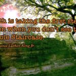 Faith is taking the first step Even when you don't see the Whole Staircase. – Ma…