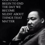 OUR LIVES BEGIN TO END THE DAY WE BECOME SILENT ABOUT THINGS THAT MATTER…