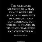 The ultimate measure of a man is not where he stands in moments of comfort and c...