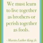 """We must learn to live together as brothers or perish together as fools."" – Mart…"