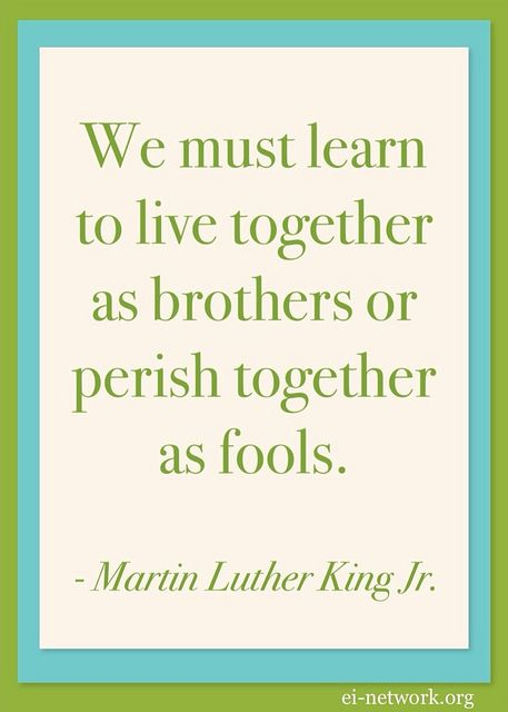 """We must learn to live together as brothers or perish together as fools."" - Mart..."