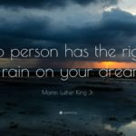 "Martin Luther King Jr. Quote: ""No person has the right to rain on ..."