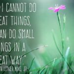 Whether the things you do are big or small, let all you do be great. Happy Marti…