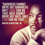 """Darkness cannot drive out darkness; only L I G H T can do that. Hate cannot dri..."
