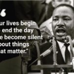 Our lives begin to end the day we become silent about things that matter.     …