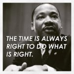 Time is always right to do what is right-Martin Luther King,Jr.…