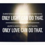 """Darkness cannot drive out darkness: only light can do that. Hate cannot d…"