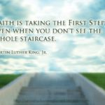 Faith is taking the first step even when you don't see the whole staircase--Mart...