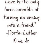 """Love is the only force capable of turning an enemy into a friend.""  M..."
