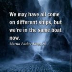 We may have all come on different ships, but we're in the same boat now. – M…