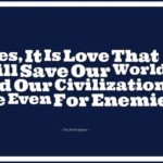 Humanitarian Quotes- Yes, It Is Love That Will Save Our World And Our Civilizati...