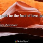 If music be the food of love, play on. – William Shakespeare
