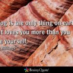 A dog is the only thing on earth that loves you more than you love yourself. – J…