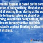 All mental hygiene is based on the core practice of doing nothing. Most of us ar…