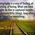 Photography is a way of feeling, of touching, of loving. What you have caught on…