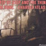 Step by step and the thing is done. - Charles Atlas -   Consistent steps, positi...