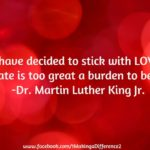 I have decided to stick with LOVE.  Hate is too great a burden to bear.  -Dr. Ma...