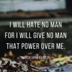 """I WILL HATE NO MAN FOR I WILL GIVE NO MAN THAT POWER OVER ME."" – MART…"