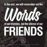 In the end, we will remember not the works of our enemies, but the silence of ou…