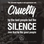 The ultimate tragedy is not oppression and cruelty by the bad people but the sil...